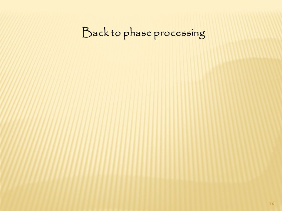 56 Back to phase processing
