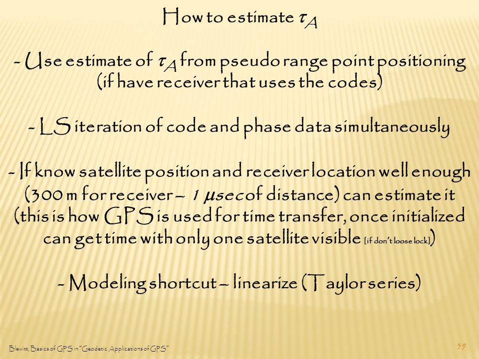 59 Blewitt, Basics of GPS in Geodetic Applications of GPS How to estimate  A - Use estimate of  A from pseudo range point positioning (if have receiver that uses the codes) - LS iteration of code and phase data simultaneously - If know satellite position and receiver location well enough (300 m for receiver – 1  sec of distance) can estimate it (this is how GPS is used for time transfer, once initialized can get time with only one satellite visible [if don't loose lock] ) - Modeling shortcut – linearize (Taylor series)