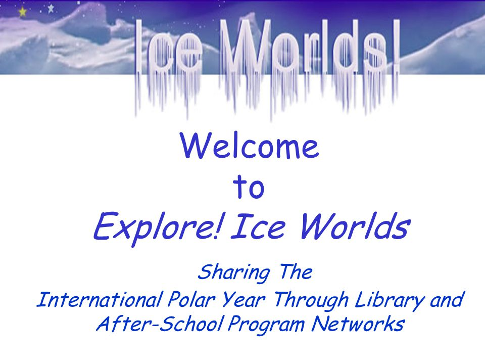 Welcome to Explore! Ice Worlds Sharing The International Polar Year Through Library and After-School Program Networks