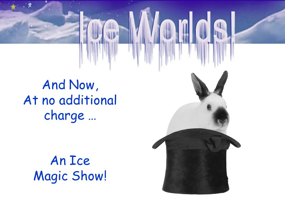 And Now, At no additional charge … An Ice Magic Show!