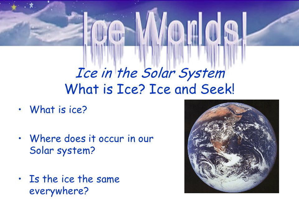 Ice in the Solar System What is Ice? Ice and Seek! What is ice? Where does it occur in our Solar system? Is the ice the same everywhere?