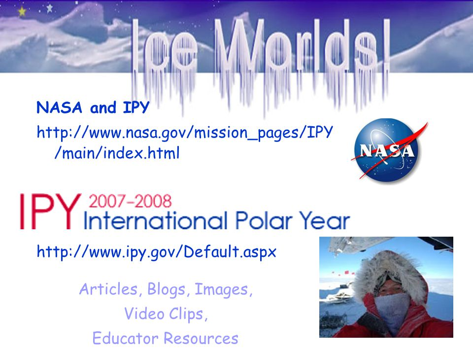 NASA and IPY http://www.nasa.gov/mission_pages/IPY /main/index.html http://www.ipy.gov/Default.aspx Articles, Blogs, Images, Video Clips, Educator Res