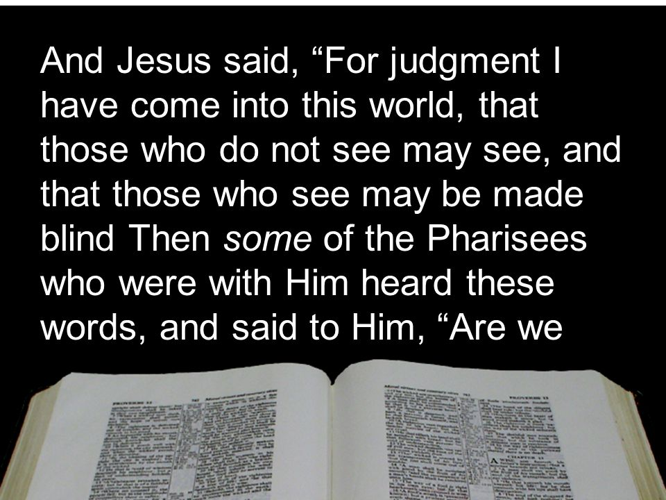 """And Jesus said, """"For judgment I have come into this world, that those who do not see may see, and that those who see may be made blind Then some of th"""