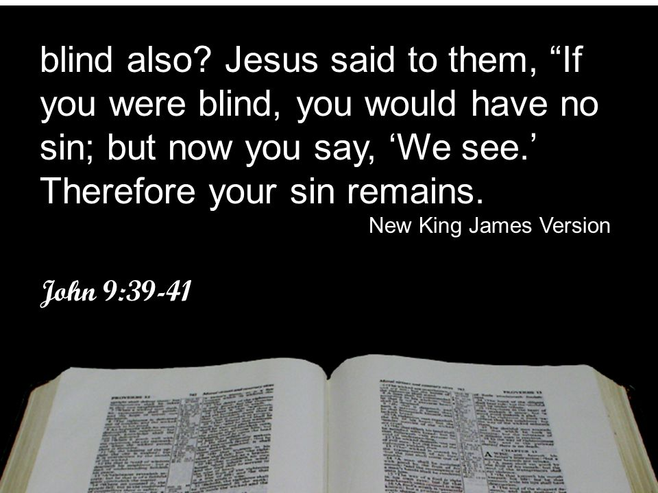 """blind also? Jesus said to them, """"If you were blind, you would have no sin; but now you say, 'We see.' Therefore your sin remains. New King James Versi"""