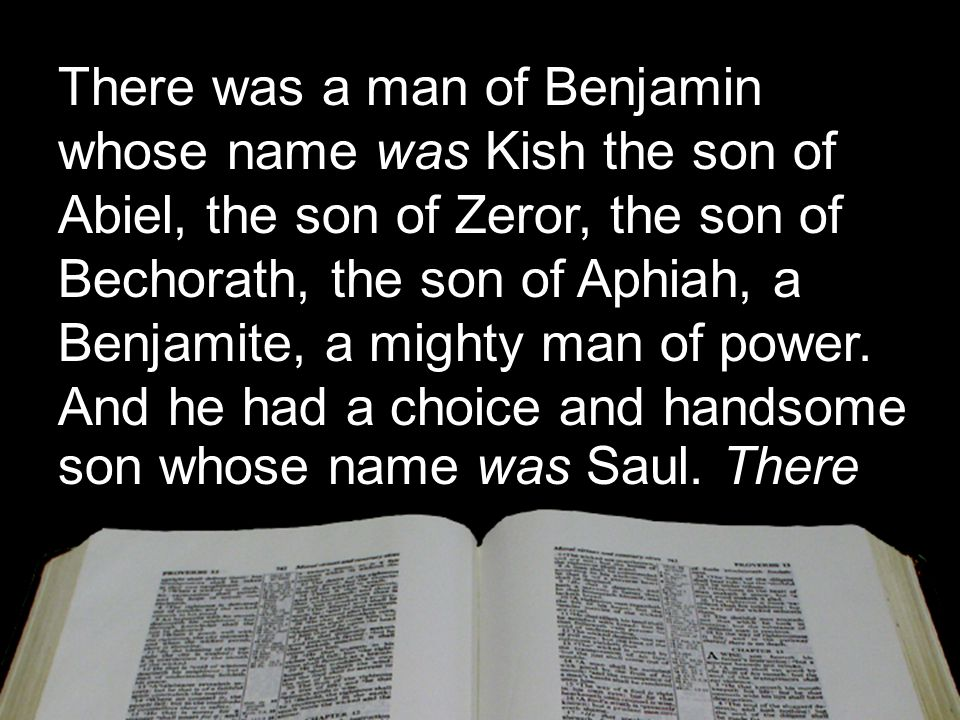 There was a man of Benjamin whose name was Kish the son of Abiel, the son of Zeror, the son of Bechorath, the son of Aphiah, a Benjamite, a mighty man
