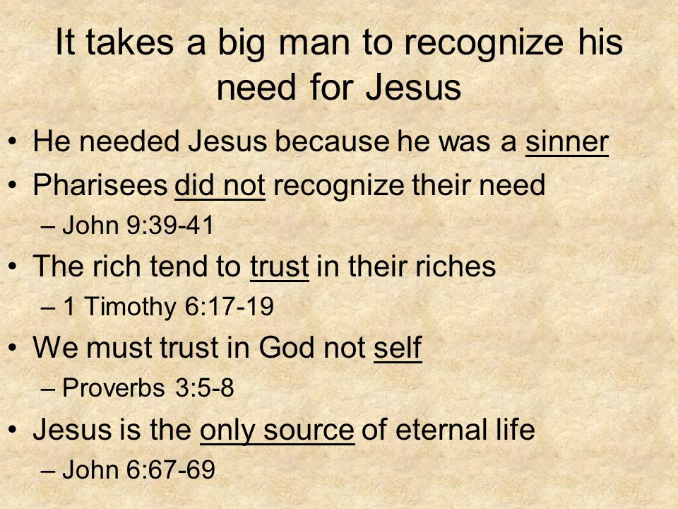 It takes a big man to recognize his need for Jesus He needed Jesus because he was a sinner Pharisees did not recognize their need –John 9:39-41 The ri