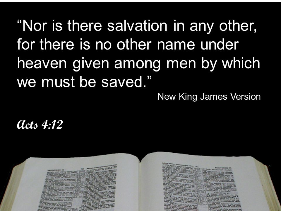 """""""Nor is there salvation in any other, for there is no other name under heaven given among men by which we must be saved."""" New King James Version Acts"""