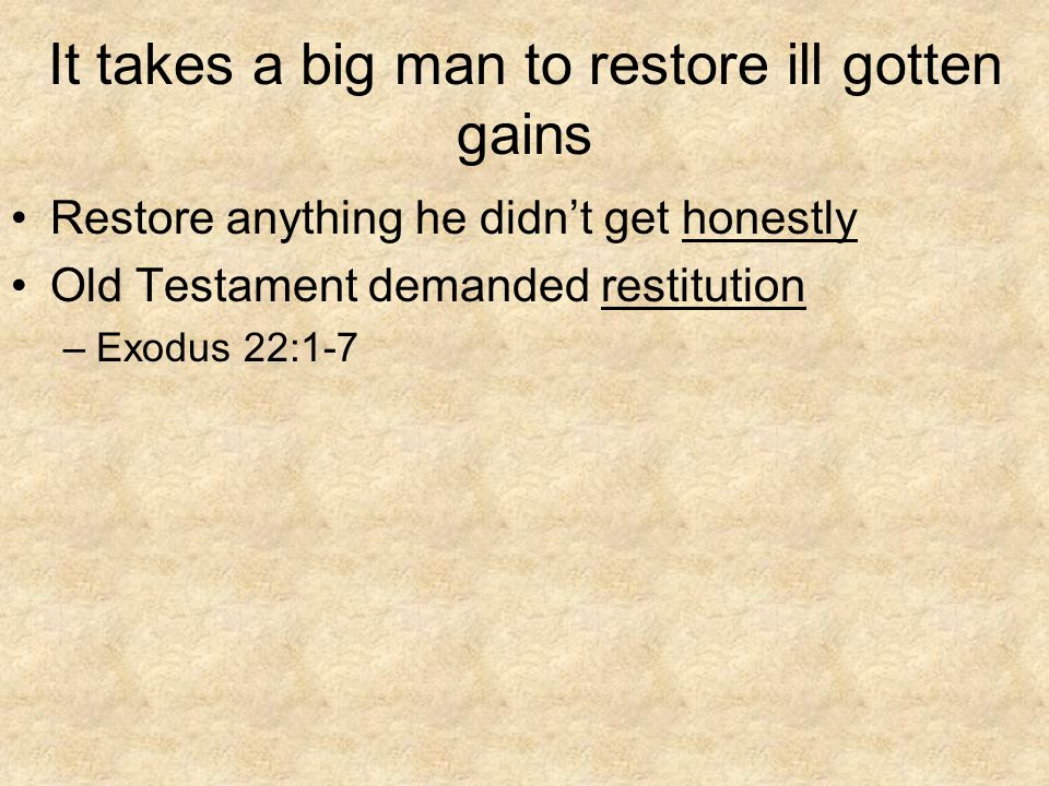 It takes a big man to restore ill gotten gains Restore anything he didn't get honestly Old Testament demanded restitution –Exodus 22:1-7
