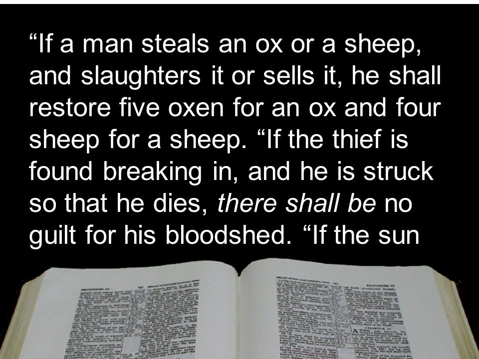 """""""If a man steals an ox or a sheep, and slaughters it or sells it, he shall restore five oxen for an ox and four sheep for a sheep. """"If the thief is fo"""