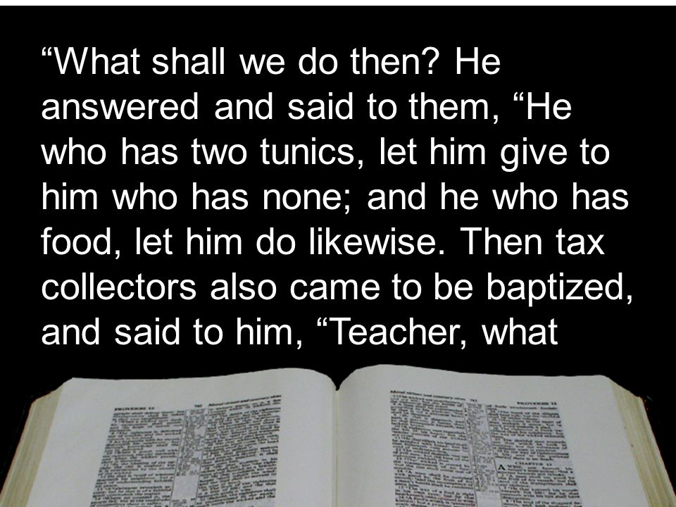 """""""What shall we do then? He answered and said to them, """"He who has two tunics, let him give to him who has none; and he who has food, let him do likewi"""