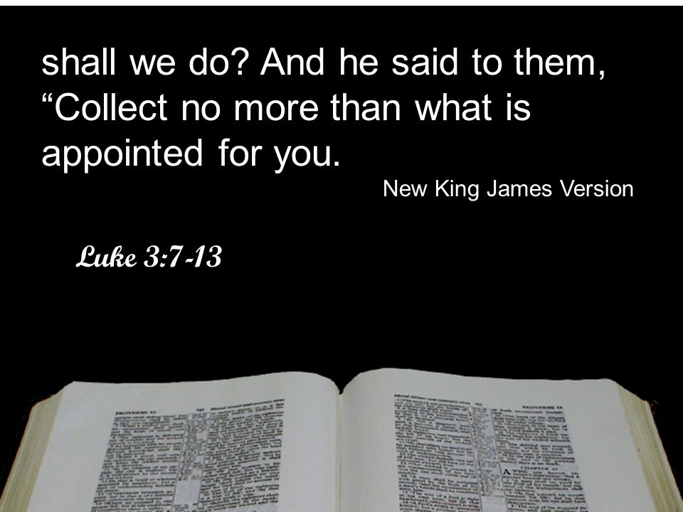 """shall we do? And he said to them, """"Collect no more than what is appointed for you. New King James Version Luke 3:7-13 shall we do? And he said to them"""