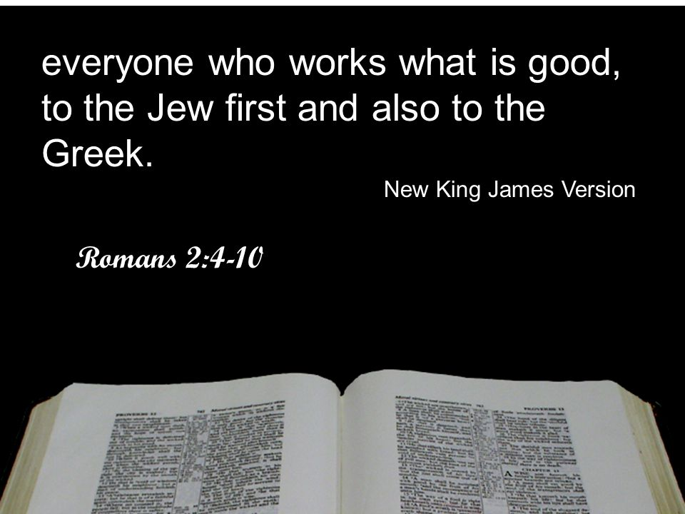 everyone who works what is good, to the Jew first and also to the Greek. New King James Version Romans 2:4-10 everyone who works what is good, to the