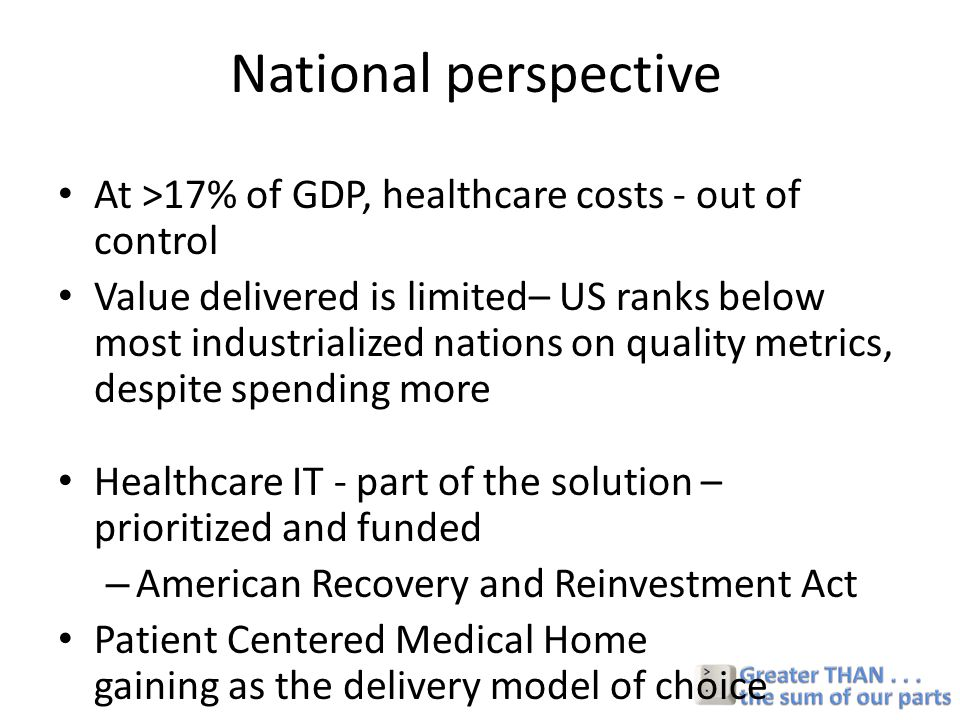 National perspective At >17% of GDP, healthcare costs - out of control Value delivered is limited– US ranks below most industrialized nations on quality metrics, despite spending more Healthcare IT - part of the solution – prioritized and funded – American Recovery and Reinvestment Act Patient Centered Medical Home gaining as the delivery model of choice