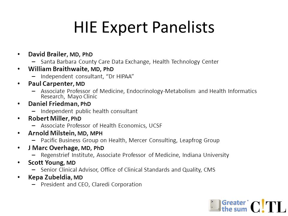 HIE Expert Panelists David Brailer, MD, PhD – Santa Barbara County Care Data Exchange, Health Technology Center William Braithwaite, MD, PhD – Independent consultant, Dr HIPAA Paul Carpenter, MD – Associate Professor of Medicine, Endocrinology-Metabolism and Health Informatics Research, Mayo Clinic Daniel Friedman, PhD – Independent public health consultant Robert Miller, PhD – Associate Professor of Health Economics, UCSF Arnold Milstein, MD, MPH – Pacific Business Group on Health, Mercer Consulting, Leapfrog Group J Marc Overhage, MD, PhD – Regenstrief Institute, Associate Professor of Medicine, Indiana University Scott Young, MD – Senior Clinical Advisor, Office of Clinical Standards and Quality, CMS Kepa Zubeldia, MD – President and CEO, Claredi Corporation