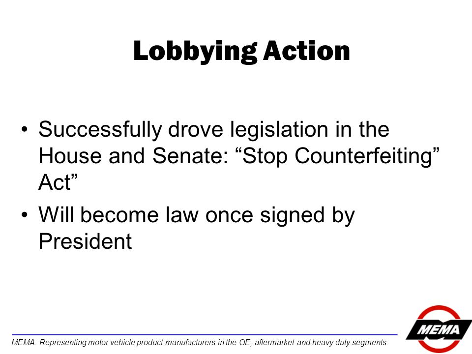 MEMA: Representing motor vehicle product manufacturers in the OE, aftermarket and heavy duty segments Lobbying Action Successfully drove legislation in the House and Senate: Stop Counterfeiting Act Will become law once signed by President