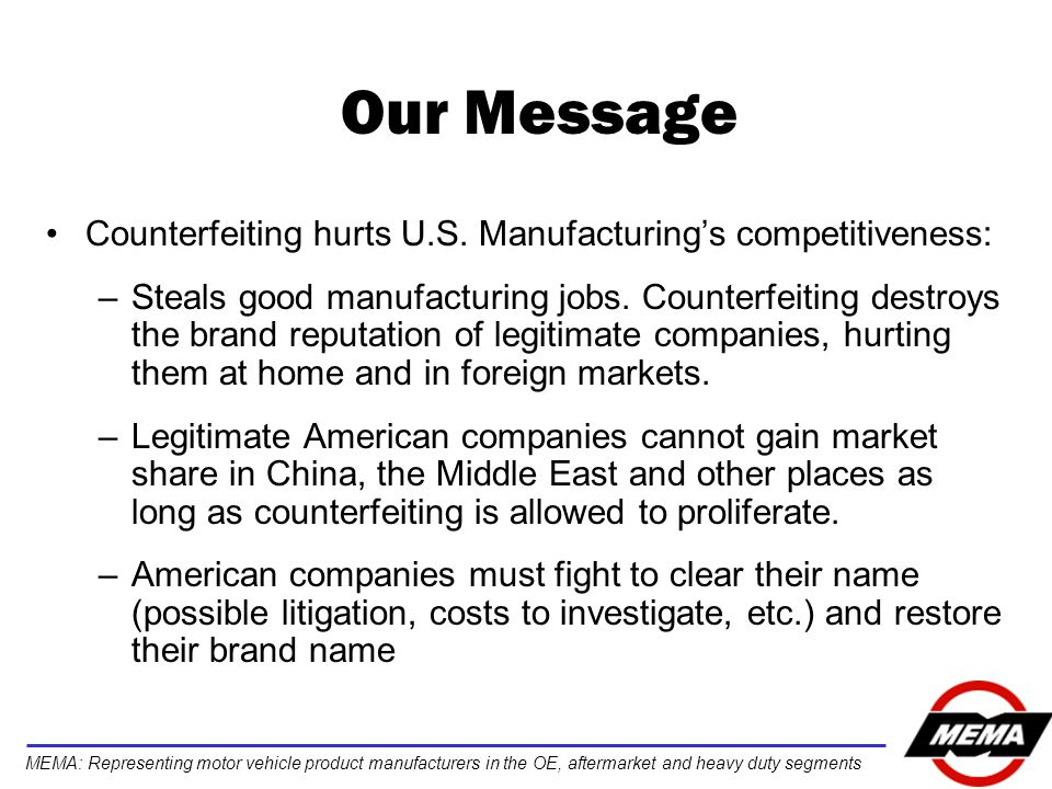 MEMA: Representing motor vehicle product manufacturers in the OE, aftermarket and heavy duty segments Our Message Counterfeiting hurts U.S.