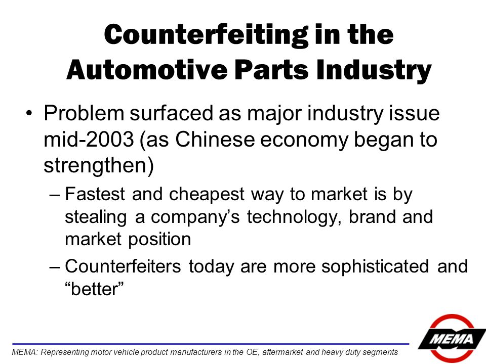 MEMA: Representing motor vehicle product manufacturers in the OE, aftermarket and heavy duty segments Counterfeiting in the Automotive Parts Industry Problem surfaced as major industry issue mid-2003 (as Chinese economy began to strengthen) –Fastest and cheapest way to market is by stealing a company's technology, brand and market position –Counterfeiters today are more sophisticated and better