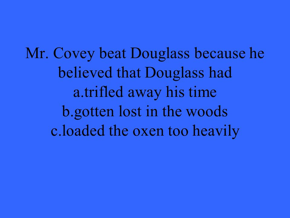 Mr. Covey beat Douglass because he believed that Douglass had a.trifled away his time b.gotten lost in the woods c.loaded the oxen too heavily