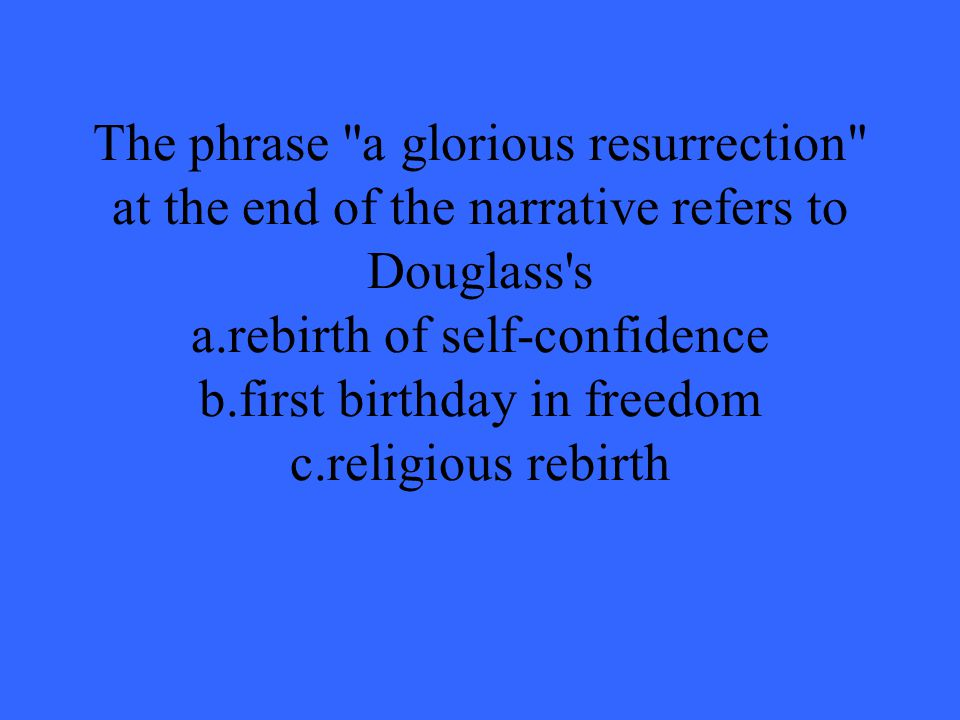 The phrase a glorious resurrection at the end of the narrative refers to Douglass s a.rebirth of self-confidence b.first birthday in freedom c.religious rebirth