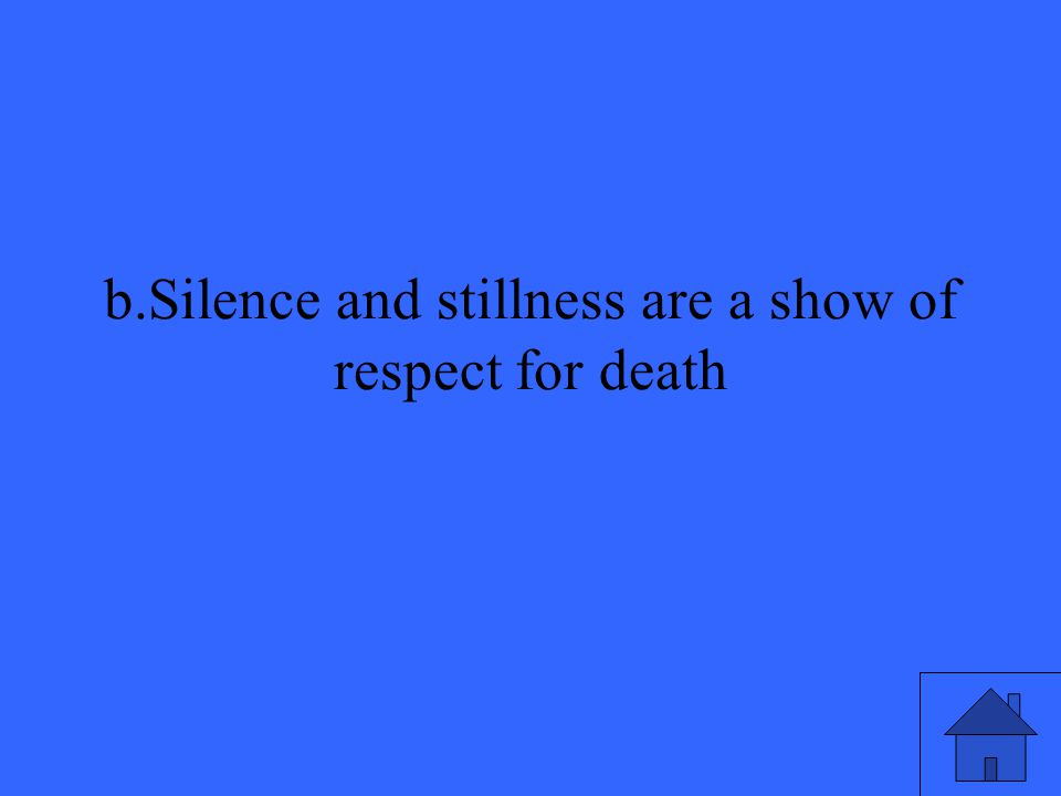 b.Silence and stillness are a show of respect for death