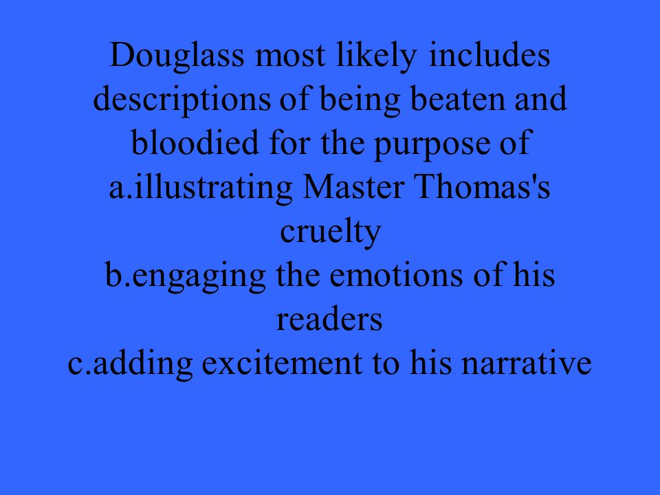 Douglass most likely includes descriptions of being beaten and bloodied for the purpose of a.illustrating Master Thomas s cruelty b.engaging the emotions of his readers c.adding excitement to his narrative