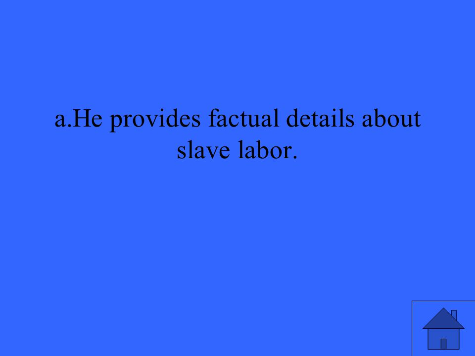 a.He provides factual details about slave labor.