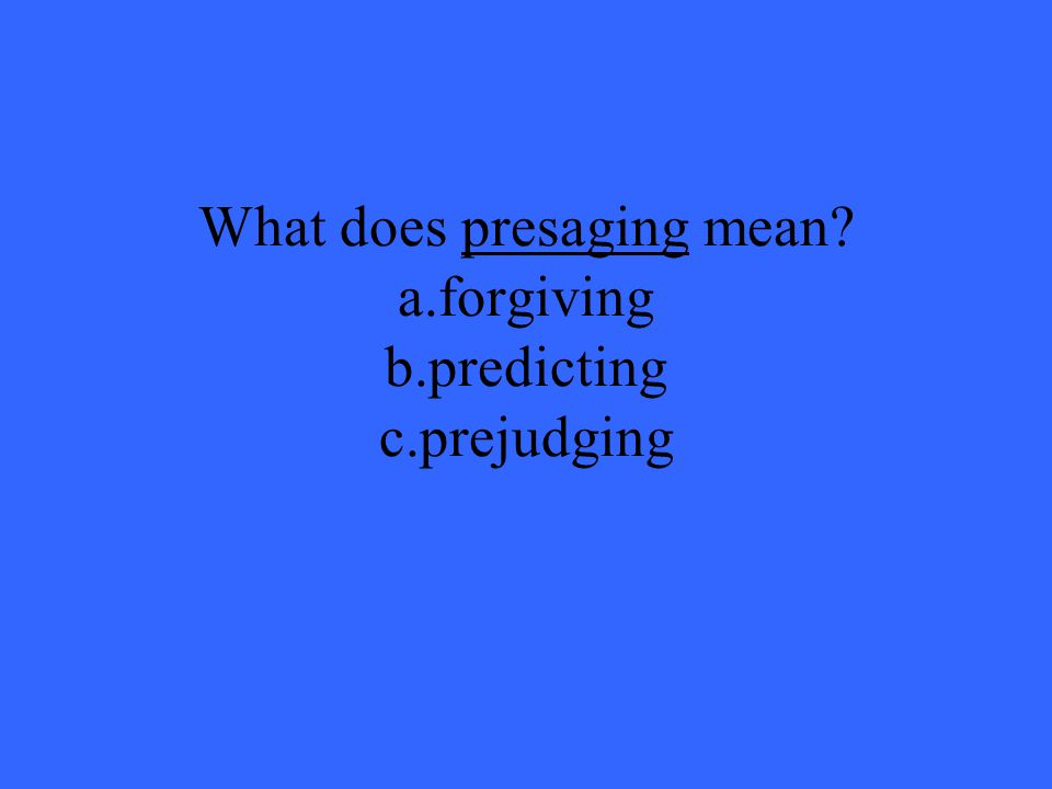 What does presaging mean? a.forgiving b.predicting c.prejudging