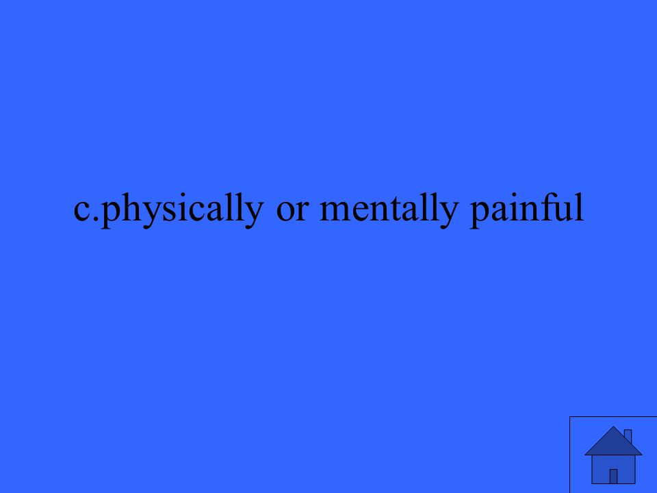 c.physically or mentally painful