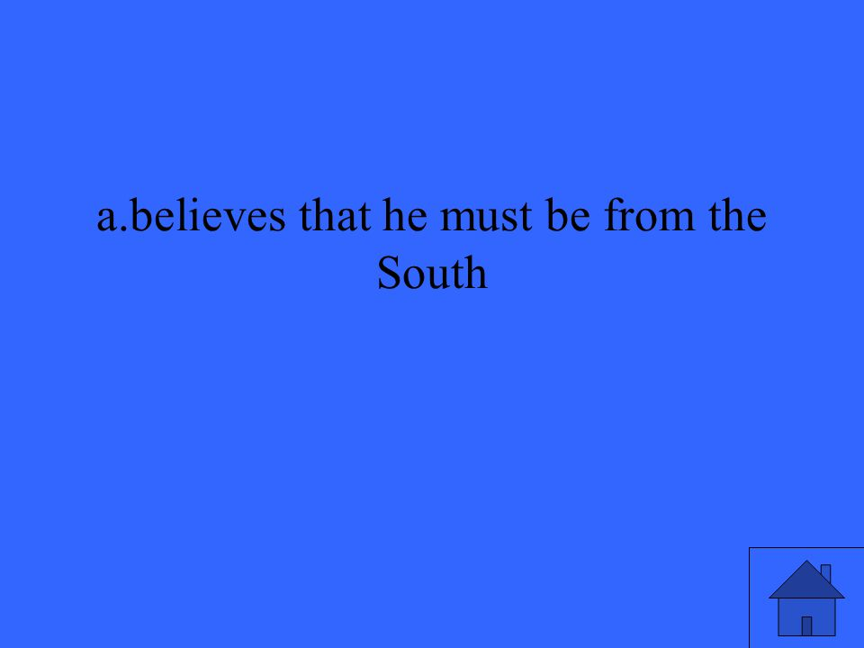 a.believes that he must be from the South