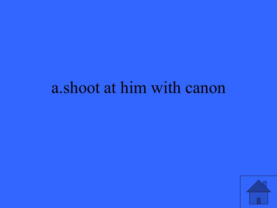 a.shoot at him with canon