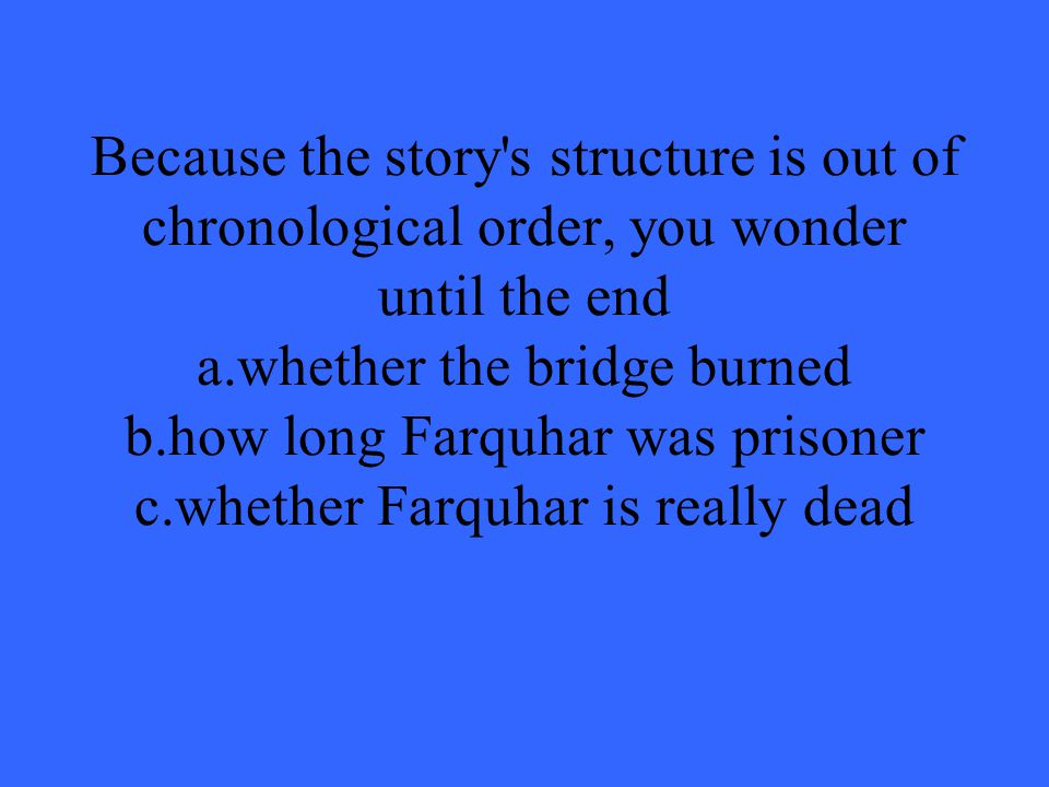 Because the story s structure is out of chronological order, you wonder until the end a.whether the bridge burned b.how long Farquhar was prisoner c.whether Farquhar is really dead
