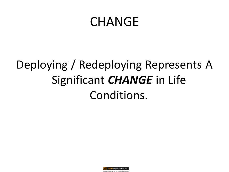 CHANGE Deploying / Redeploying Represents A Significant CHANGE in Life Conditions.
