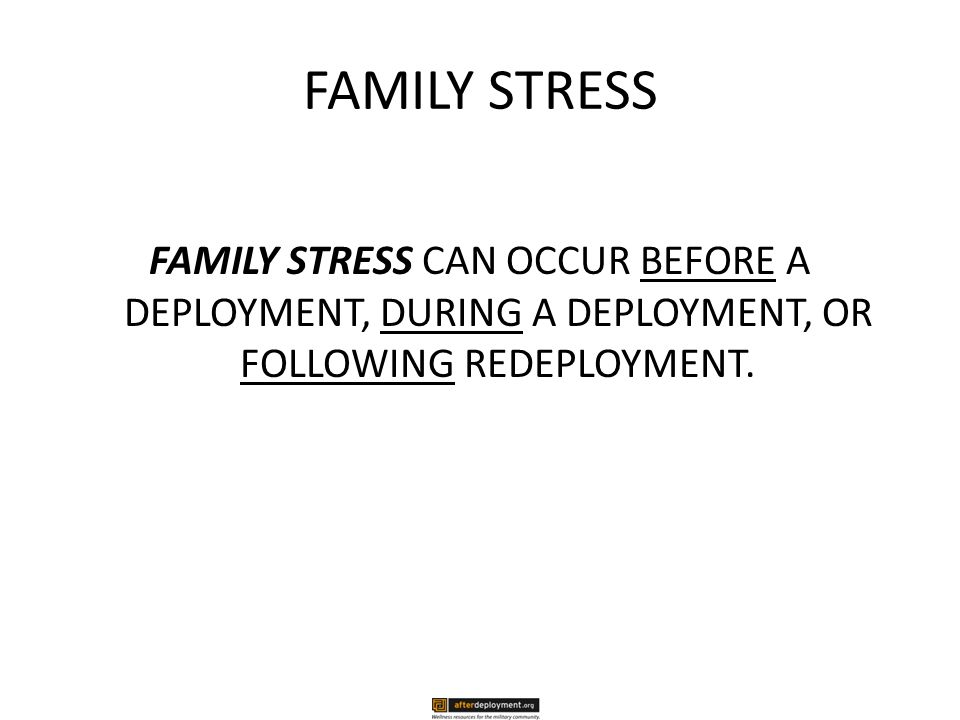 FAMILY STRESS FAMILY STRESS CAN OCCUR BEFORE A DEPLOYMENT, DURING A DEPLOYMENT, OR FOLLOWING REDEPLOYMENT.