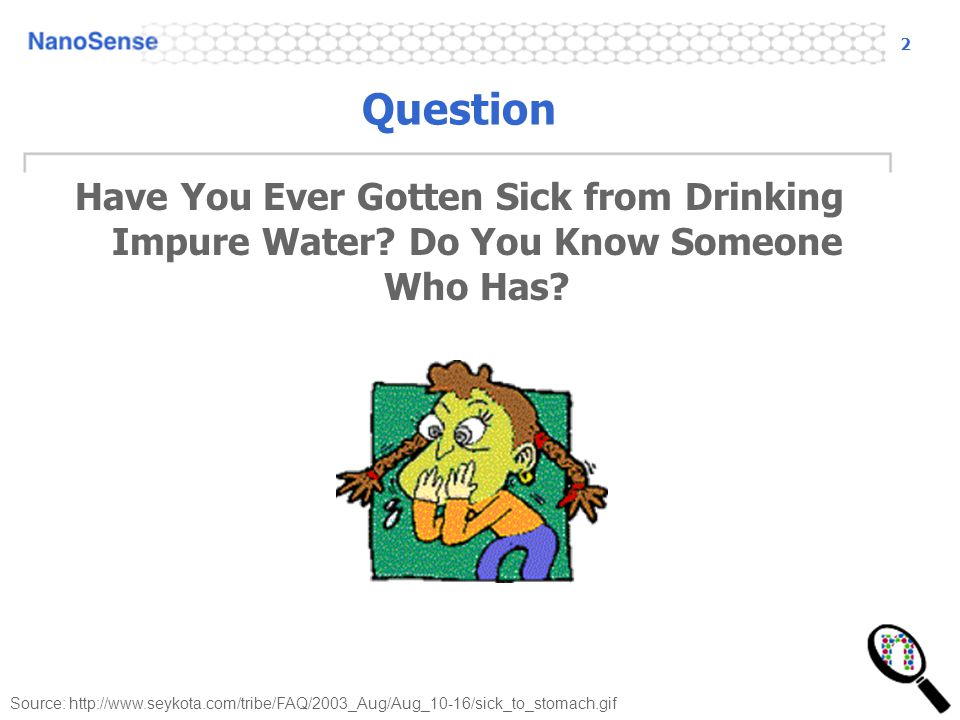 2 Source: http://www.seykota.com/tribe/FAQ/2003_Aug/Aug_10-16/sick_to_stomach.gif Question Have You Ever Gotten Sick from Drinking Impure Water? Do Yo