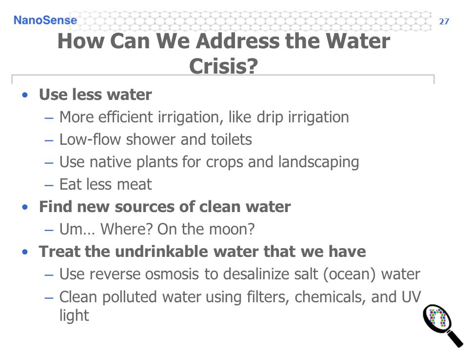 27 How Can We Address the Water Crisis? Use less water – More efficient irrigation, like drip irrigation – Low-flow shower and toilets – Use native pl