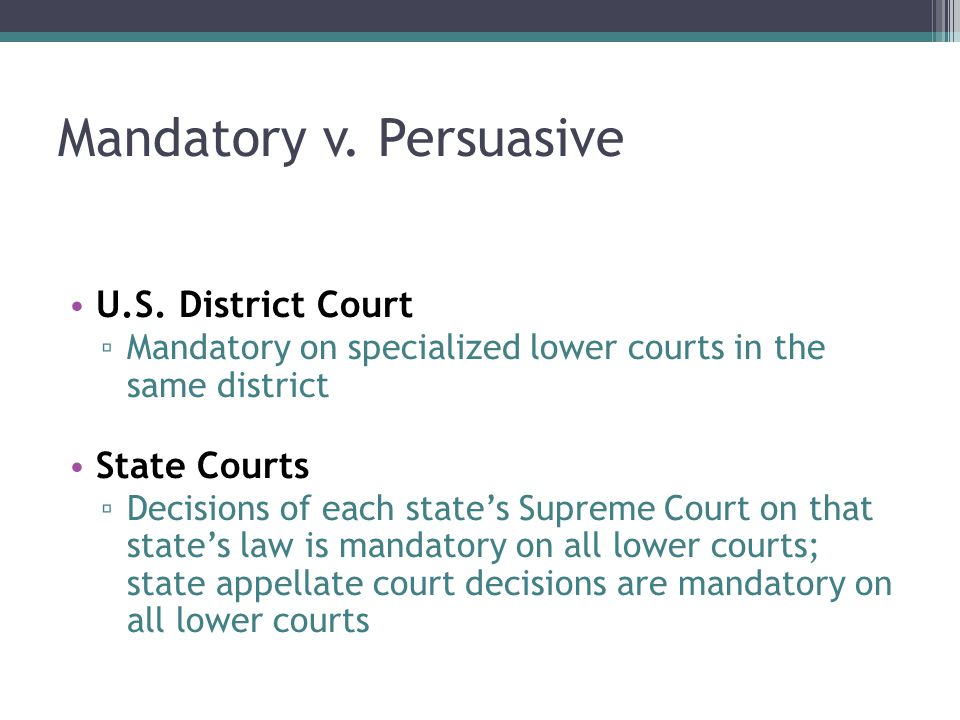 Mandatory v. Persuasive U.S. District Court ▫ Mandatory on specialized lower courts in the same district State Courts ▫ Decisions of each state's Supr