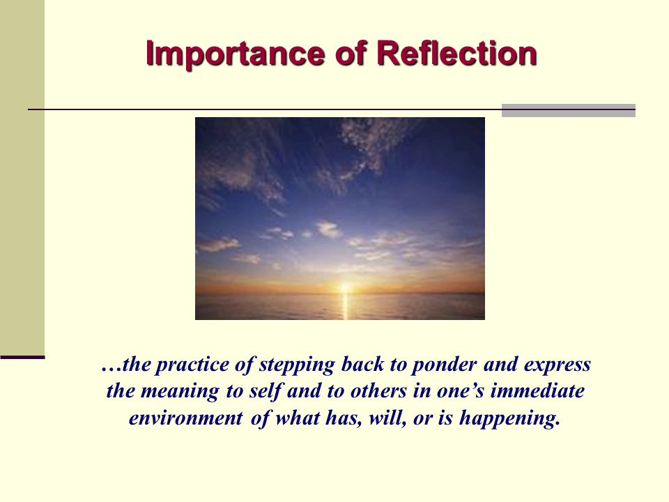Importance of Reflection …the practice of stepping back to ponder and express the meaning to self and to others in one's immediate environment of what