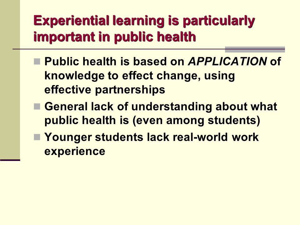 Experiential learning is particularly important in public health Public health is based on APPLICATION of knowledge to effect change, using effective