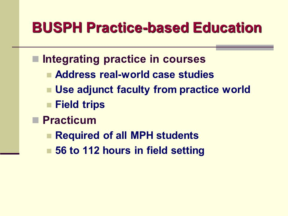 BUSPH Practice-based Education Integrating practice in courses Address real-world case studies Use adjunct faculty from practice world Field trips Pra
