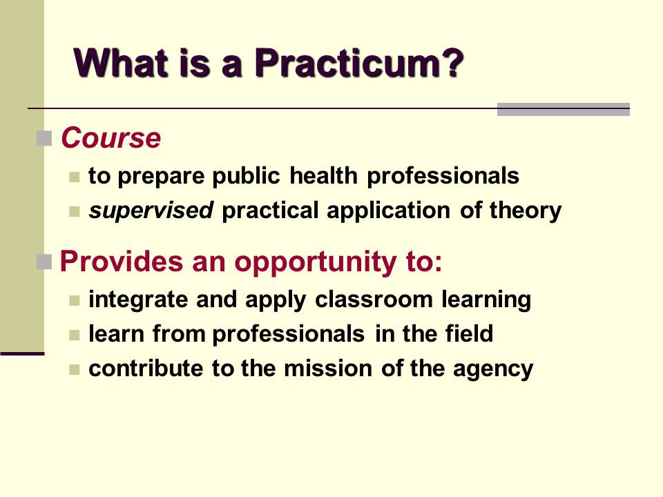 What is a Practicum? Course to prepare public health professionals supervised practical application of theory Provides an opportunity to: integrate an