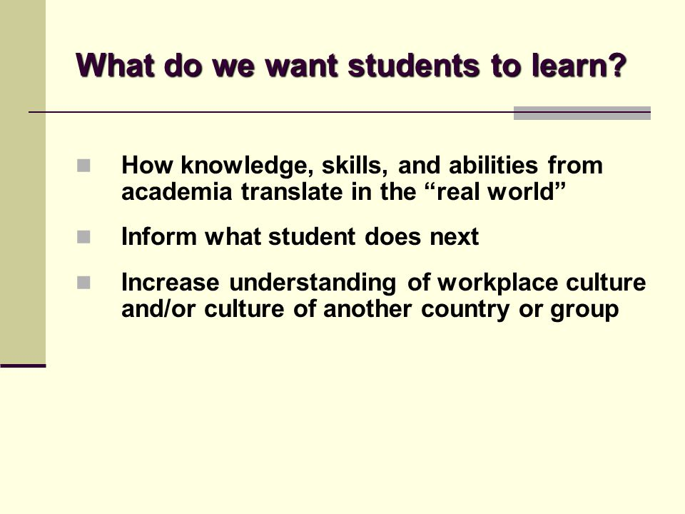 "What do we want students to learn? How knowledge, skills, and abilities from academia translate in the ""real world"" Inform what student does next Incr"