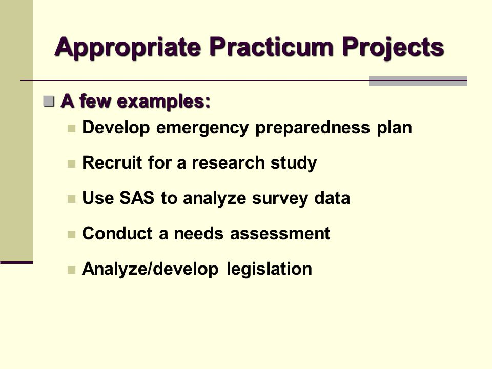 Appropriate Practicum Projects A few examples: A few examples: Develop emergency preparedness plan Recruit for a research study Use SAS to analyze sur