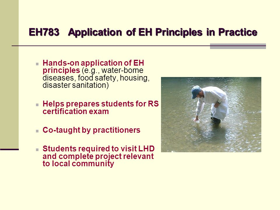 EH783 Application of EH Principles in Practice Hands-on application of EH principles (e.g., water-borne diseases, food safety, housing, disaster sanit