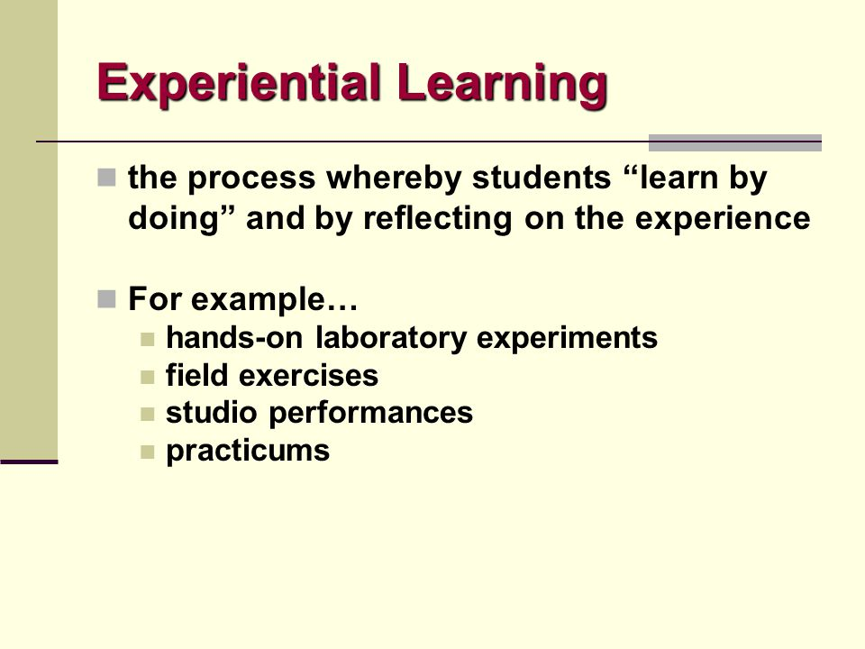 "Experiential Learning the process whereby students ""learn by doing"" and by reflecting on the experience For example… hands-on laboratory experiments f"