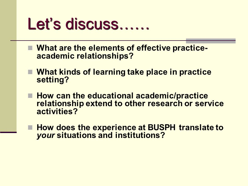 Let's discuss…… What are the elements of effective practice- academic relationships? What kinds of learning take place in practice setting? How can th