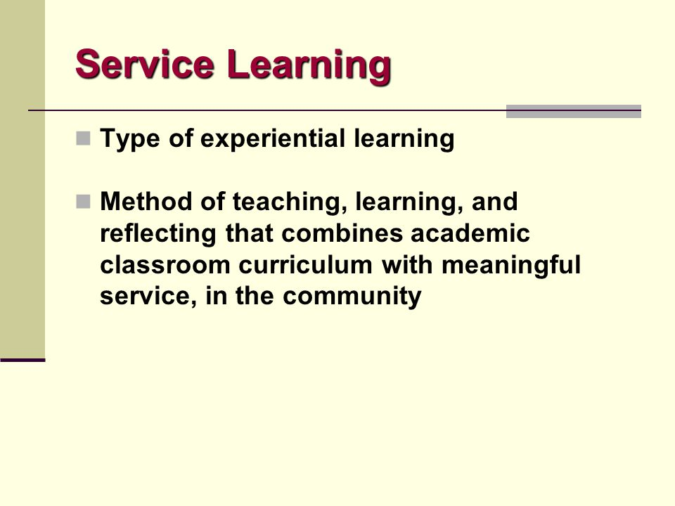 Service Learning Type of experiential learning Method of teaching, learning, and reflecting that combines academic classroom curriculum with meaningfu