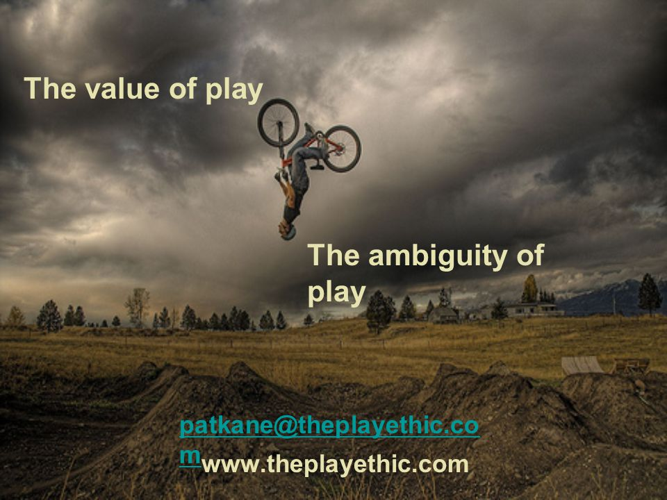 The value of play The ambiguity of play patkane@theplayethic.co m www.theplayethic.com
