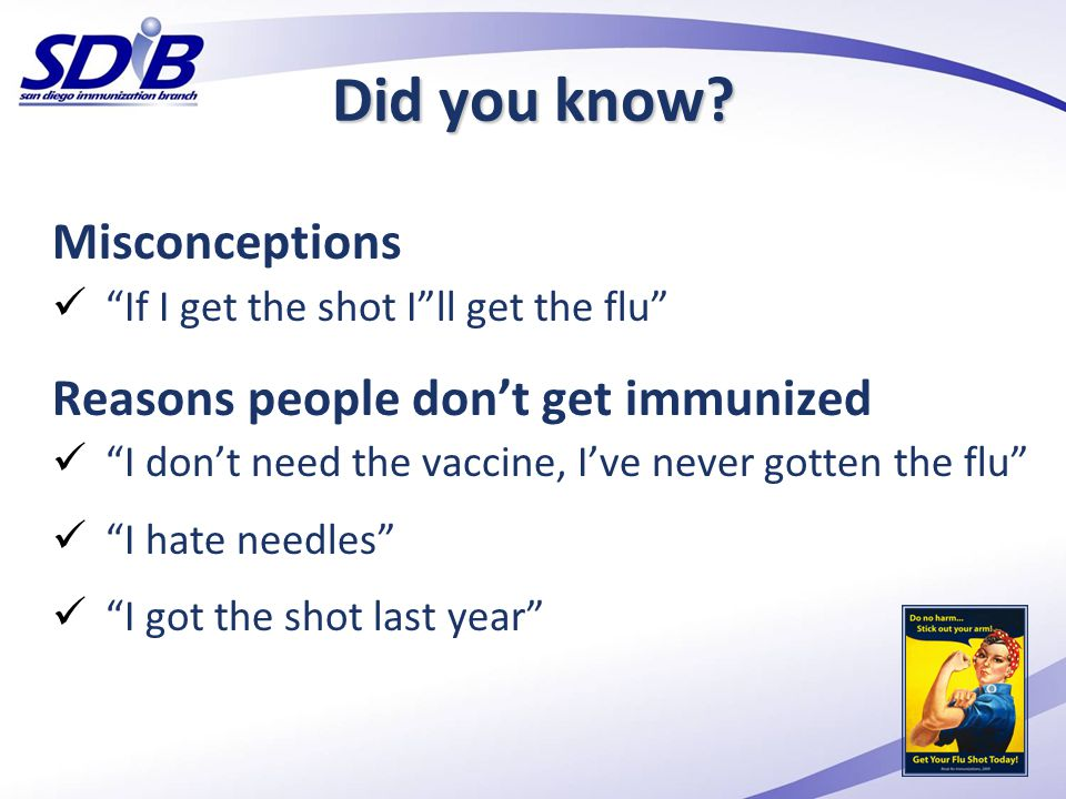 Misconceptions If I get the shot I ll get the flu Reasons people don't get immunized I don't need the vaccine, I've never gotten the flu I hate needles I got the shot last year Did you know