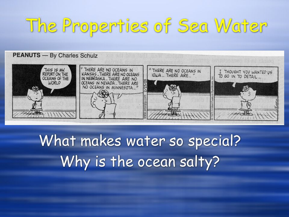 The Properties of Sea Water What makes water so special? Why is the ocean salty? What makes water so special? Why is the ocean salty?