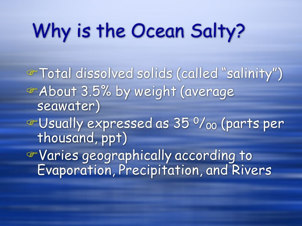 """Why is the Ocean Salty? FTotal dissolved solids (called """"salinity"""") FAbout 3.5% by weight (average seawater) FUsually expressed as 35 0 / 00 (parts pe"""